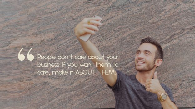 """A man taking a selfie, with the quote, """"People don't care about your business. To make them care, make it about them."""""""