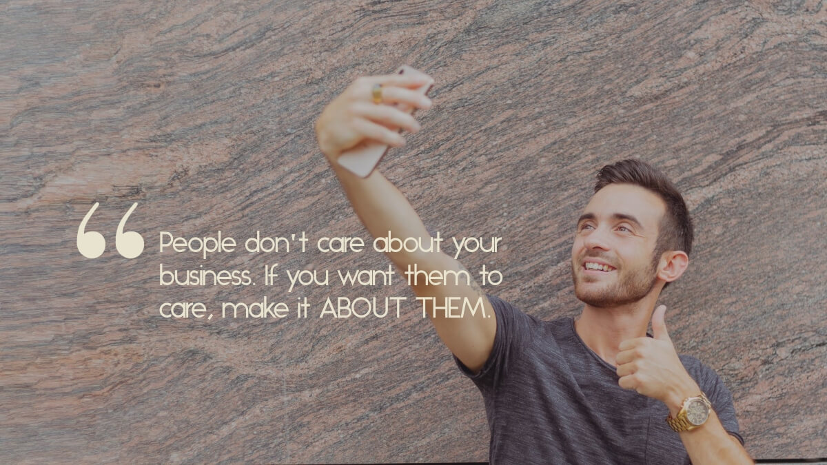 "A man taking a selfie, with the quote, ""People don't care about your business. To make them care, make it about them."""