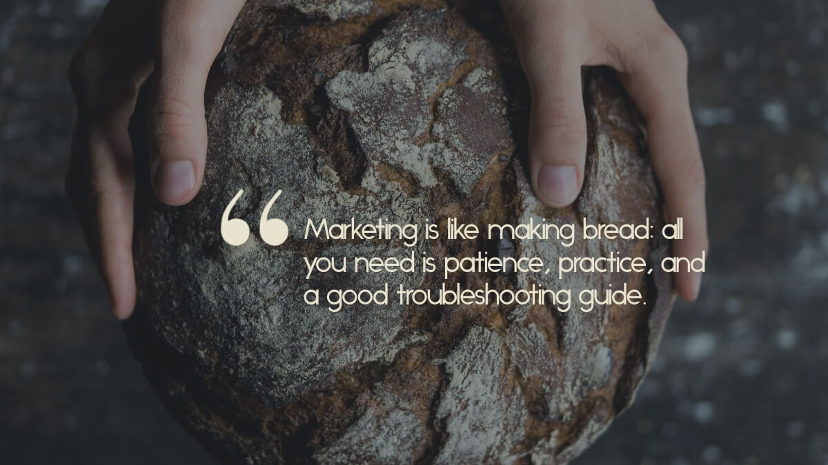 "Hands holding a loaf of bread, with the caption, ""Marketing is like making bread: all you need is patience, practice, and a good troubleshooting guide."""