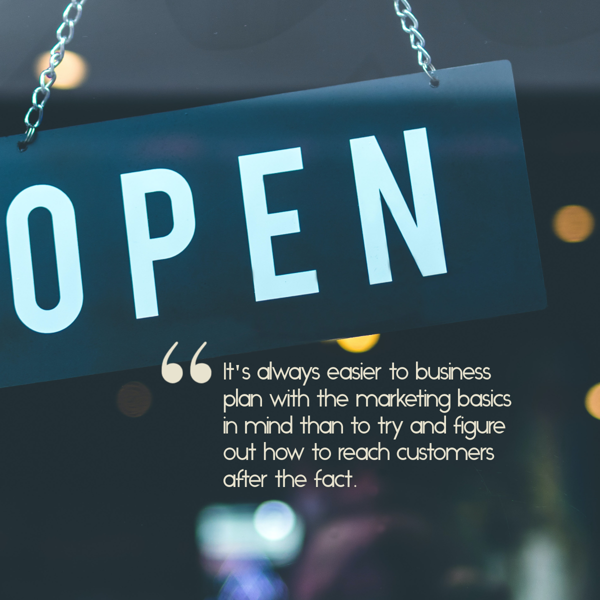 "Small business open sign, with the text, ""It's always easier to business plan with the marketing basics in mind than try and figure out how to reach customers after the fact."