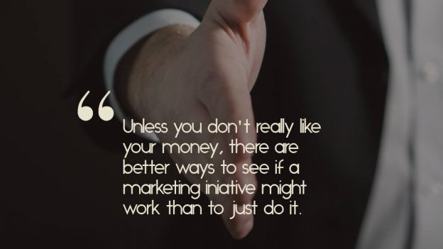 """A person offering their hand to shake, with the quote, """"Unless you don't really like your money, there are much better ways to see if a marketing iniative might work than to just """"give it a try"""".'"""