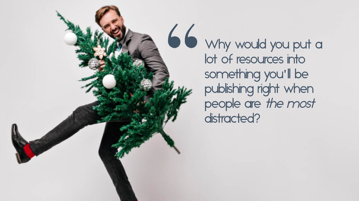 "A businessman holding a christmas tree, with the quote, ""Why would you put a lot of resources into something you'll be publishing right when people are the most distracted?"""