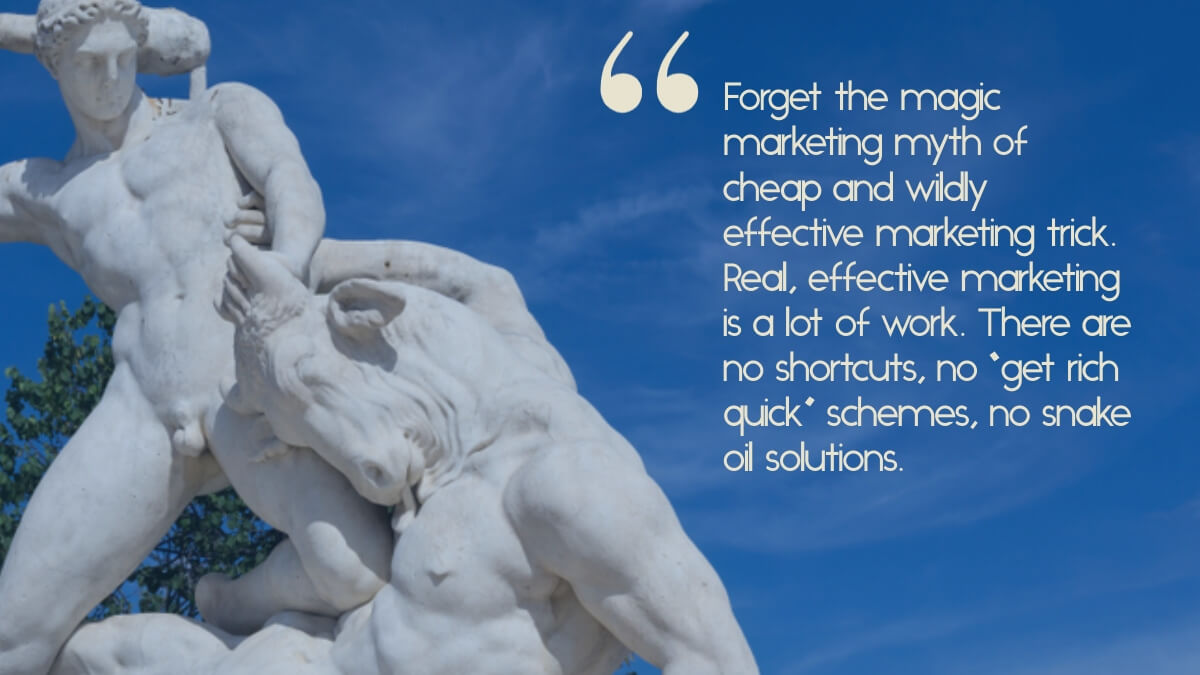 """A picture of a sculpture of Theseus and the Minotaur, with the caption, """"Forget the magic marketing myth of cheap and wildly effective marketing trick. Real, effective marketing is a lot of work. There are no shortcuts, no """"get rich quick"""" schemes, no snake oil solutions."""""""