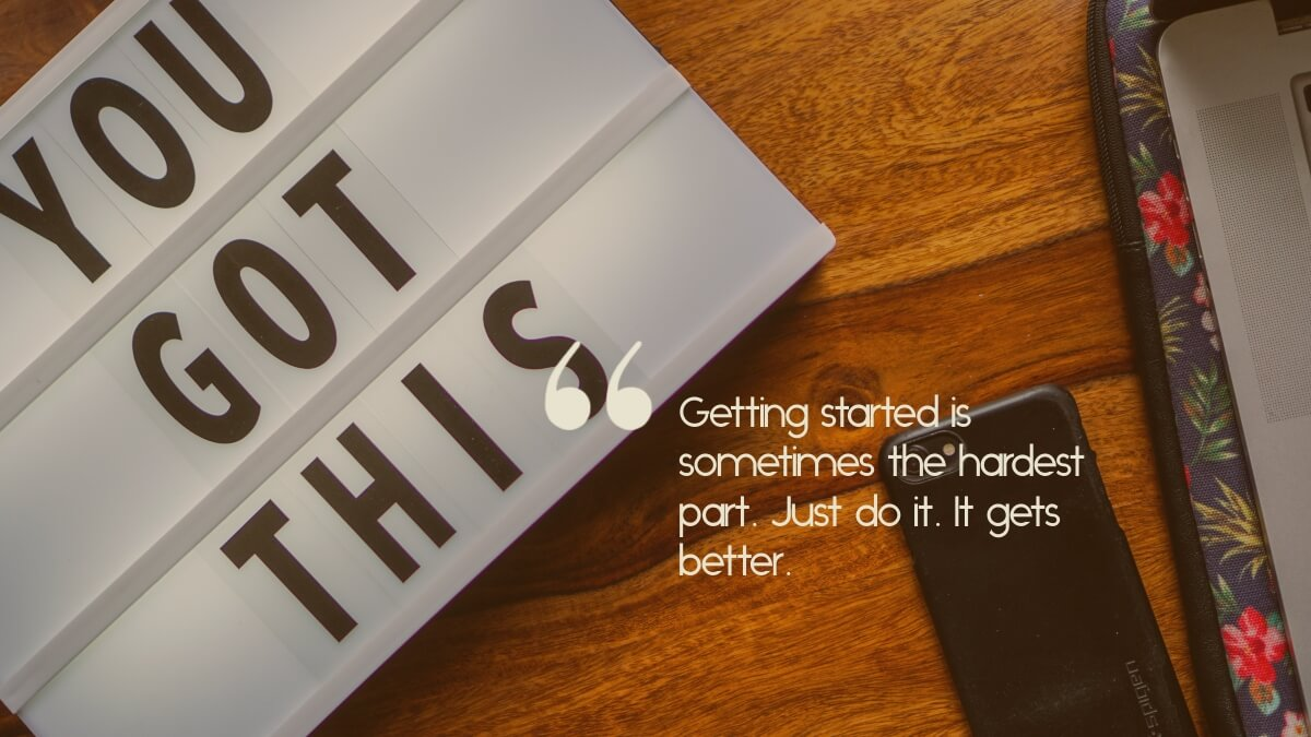 "A sign saying, ""You got this"", with the caption, ""Getting started is sometimes the hardest part. Just do it. It gets better."""