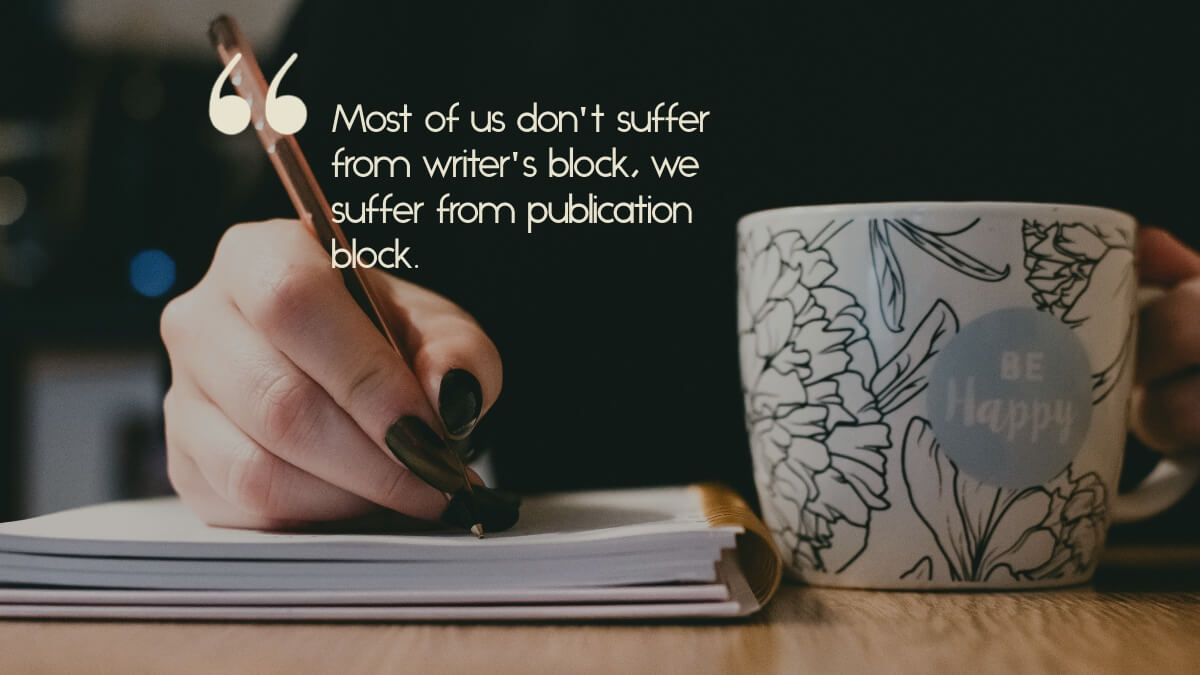 "A writer, writing in a notebook, with the caption, ""Most of us don't suffer from writer's block; we suffer from publication block."""