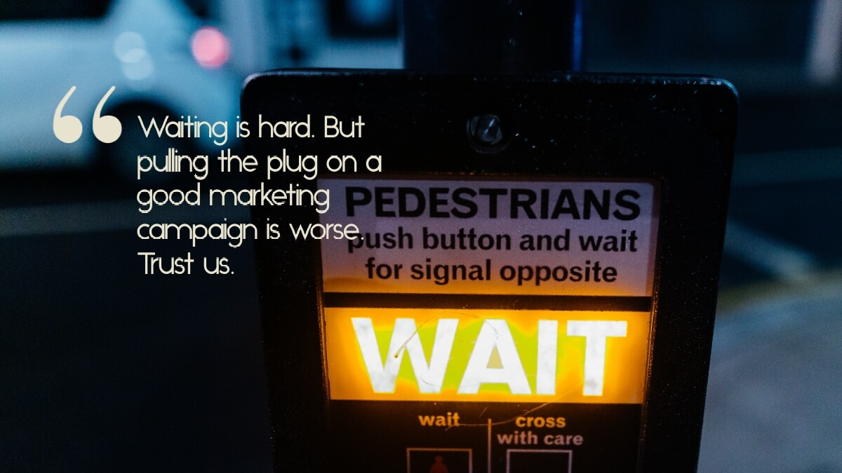 "A pedestrian wait sign, with the caption, ""Waiting is hard. But pulling the plug on a good marketing campaign is worse. Trust us."""