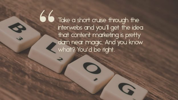 """Scrabble tiles that spell, """"blog"""", with the caption, """"Take a short cruise through the interwebs and you'll get the idea that content marketing is pretty darn near magic. And you know what? You'd be right."""""""